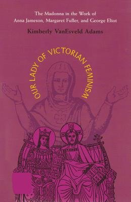 Our Lady of Victorian Feminism - The Madonna in the Work of Anna Jameson, Margaret Fuller, and George Eliot (Paperback, 1):...