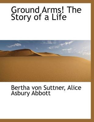 Ground Arms! the Story of a Life (Hardcover): Bertha Von Suttner, Alice Asbury Abbott