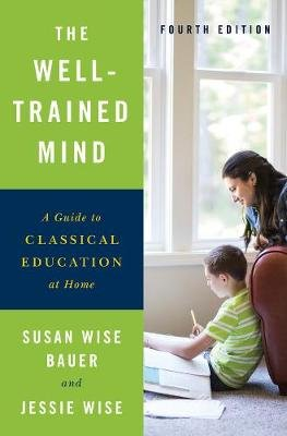 The Well-Trained Mind - A Guide to Classical Education at Home (Hardcover, Fourth Edition): Susan Wise Bauer, Jessie Wise