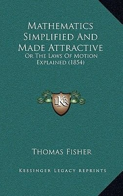 Mathematics Simplified and Made Attractive - Or the Laws of Motion Explained (1854) (Paperback): Thomas Fisher