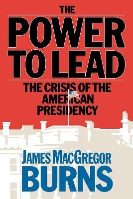 Power to Lead - The Crisis of the American Presidency (Paperback): James MacGregor Burns