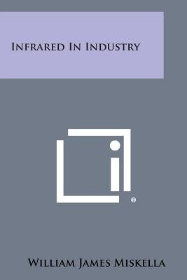 Infrared in Industry (Paperback): William James Miskella