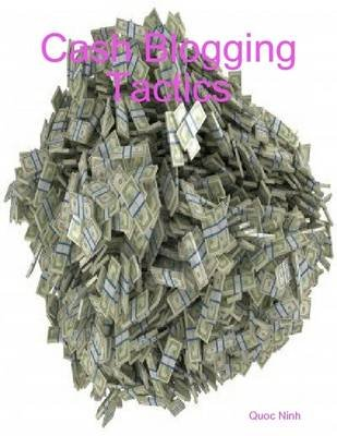 Cash Blogging Tactics (Electronic book text): Quoc Ninh