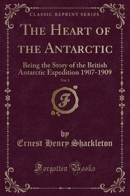 The Heart of the Antarctic, Vol. 1 - Being the story of the british antarctic expedition 1907-1909 (Paperback): E. H. Shackleton