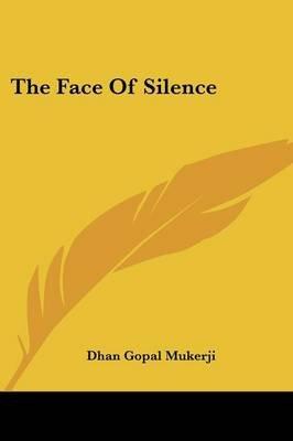 The Face of Silence (Paperback): Dhan Gopal Mukerji
