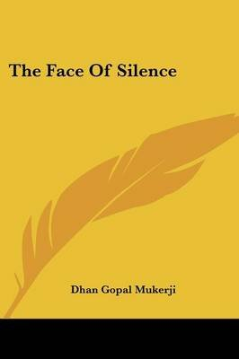 The Face of Silence (Paperback): Dhan Gopal Mukerji
