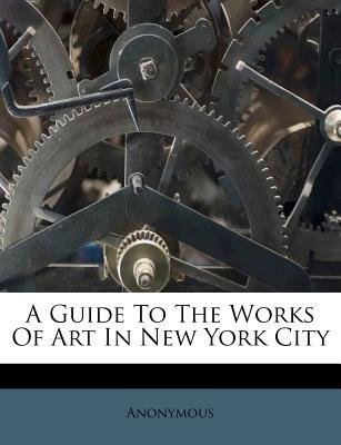 A Guide to the Works of Art in New York City (Paperback): Anonymous