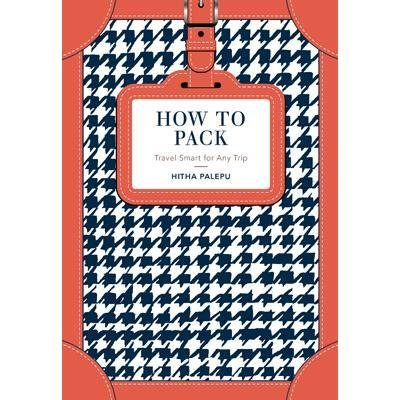 How to Pack - Travel Smart for Any Trip (Hardcover): Hitha Palepu