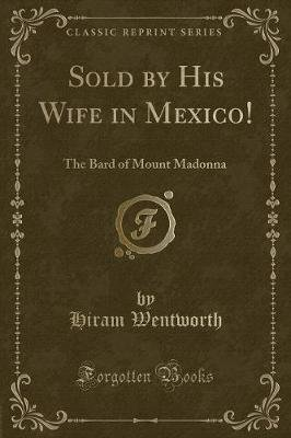 Sold by His Wife in Mexico! - The Bard of Mount Madonna (Classic Reprint) (Paperback): Hiram Wentworth