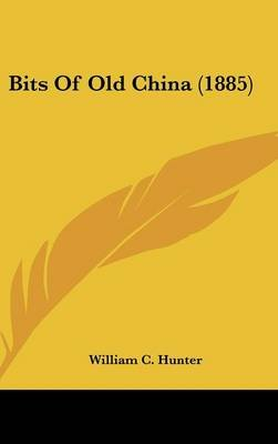 Bits of Old China (1885) (Hardcover): William C. Hunter