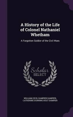 A History of the Life of Colonel Nathaniel Whetham - A Forgotten Soldier of the Civil Wars (Hardcover): William Cecil Dampier...