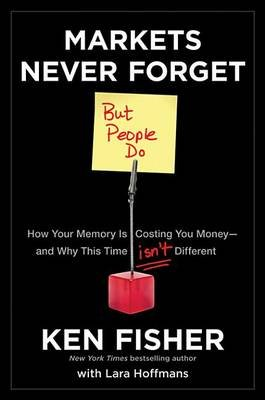 Markets Never Forget (But People Do) - How Your Memory Is Costing You Money--and Why This Time Isn't Different (Electronic...
