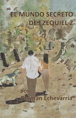 El Mundo Secreto de Ezequiel Z (Spanish, Electronic book text): German Echevarria