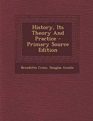 History, Its Theory and Practice (Paperback): Benedetto Croce, Douglas Ainslie