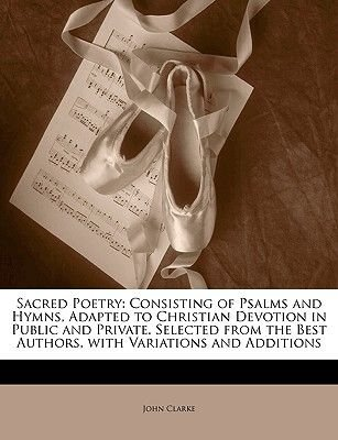 Sacred Poetry - Consisting of Psalms and Hymns, Adapted to Christian Devotion in Public and Private. Selected from the Best...