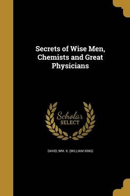 Secrets of Wise Men, Chemists and Great Physicians (Paperback): Wm. K. (William King) David