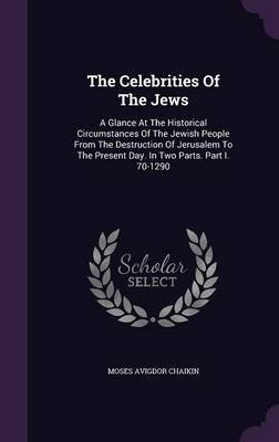 The Celebrities of the Jews - A Glance at the Historical Circumstances of the Jewish People from the Destruction of Jerusalem...