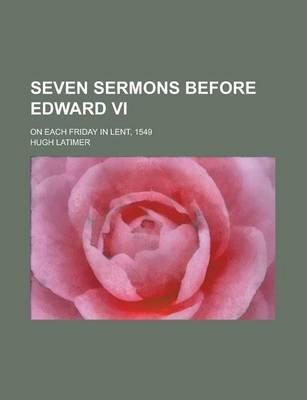 Seven Sermons Before Edward VI; On Each Friday in Lent, 1549 (Paperback): Hugh Latimer