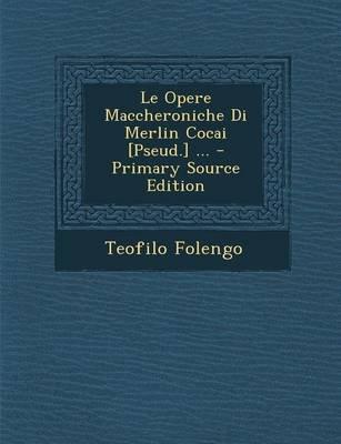 Le Opere Maccheroniche Di Merlin Cocai [Pseud.] ... (Italian, Paperback): Teofilo Folengo