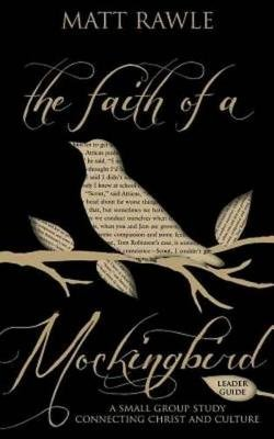 The Faith of a Mockingbird Leader Guide - A Small Group Study Connecting Christ and Culture (Electronic book text): Matt Rawle