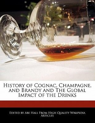 History of Cognac, Champagne, and Brandy and the Global Impact of the Drinks (Paperback): Abe Hall