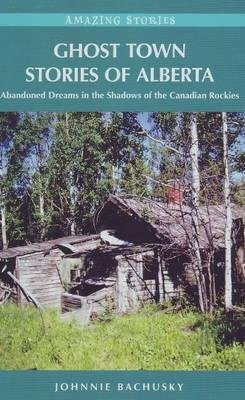 Ghost Town Stories of Alberta - Abandoned Dreams in the Shadows of the Canadian Rockies (Paperback): Johnnie Bachusky