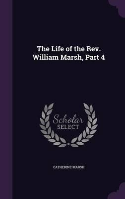 The Life of the REV. William Marsh, Part 4 (Hardcover): Catherine Marsh
