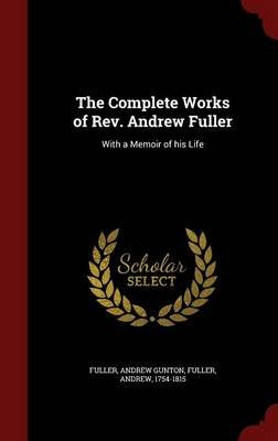 The Complete Works of REV. Andrew Fuller - With a Memoir of His Life (Hardcover): Andrew Gunton Fuller