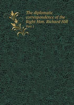 The Diplomatic Correspondence of the Right Hon. Richard Hill Part 1 (Paperback): W Blackley