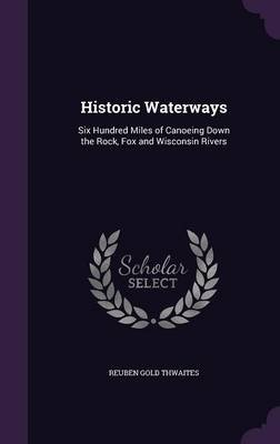 Historic Waterways - Six Hundred Miles of Canoeing Down the Rock, Fox and Wisconsin Rivers (Hardcover): Reuben Gold Thwaites