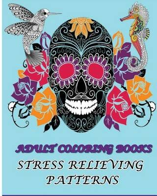 Adult Coloring Books Stress Relieving Patterns - Stress Relieving Animal & Sugar Skull Designs 2016 (Paperback): Blues