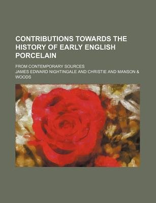 Contributions Towards the History of Early English Porcelain; From Contemporary Sources (Paperback): James Edward Nightingale