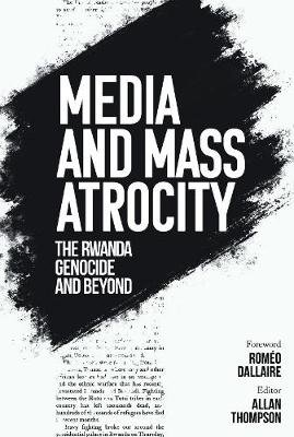 Media And Mass Atrocity - The Rwanda Genocide And Beyond (Hardcover): Allan Thompson