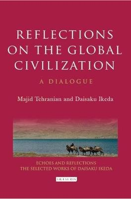 Reflections on the Global Civilization - A Dialogue (Hardcover): Majid Tehranian, Daisaku Ikeda