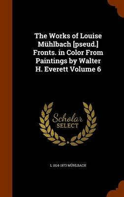 The Works of Louise Muhlbach [Pseud.] Fronts. in Color from Paintings by Walter H. Everett Volume 6 (Hardcover): L. 1814-1873...