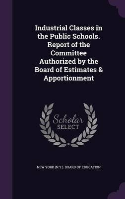 Industrial Classes in the Public Schools. Report of the Committee Authorized by the Board of Estimates & Apportionment...