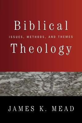 Biblical Theology - Issues, Methods and Themes (Paperback): James K. Mead