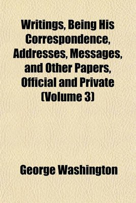 Writings, Being His Correspondence, Addresses, Messages, and Other Papers, Official and Private (Volume 3) (Paperback): George...