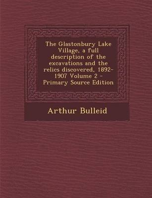 The Glastonbury Lake Village, a Full Description of the Excavations and the Relics Discovered, 1892-1907 Volume 2 (Paperback):...