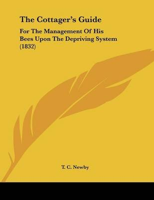 The Cottager's Guide - For the Management of His Bees Upon the Depriving System (1832) (Paperback): T. C. Newby