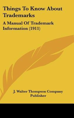 Things to Know about Trademarks - A Manual of Trademark Information (1911) (Hardcover): Walter Thompson Company Publisher J...