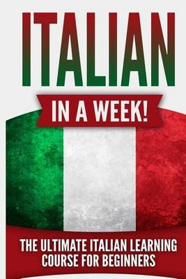 Italian in a Week! - The Ultimate Italian Learning Course for Beginners (Paperback): Language Guru