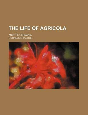 The Life of Agricola; And the Germania (Paperback): Cornelius Annales B Tacitus