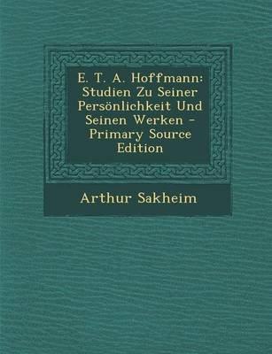 E. T. A. Hoffmann - Studien Zu Seiner Personlichkeit Und Seinen Werken (English, German, Paperback): Arthur Sakheim