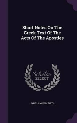 Short Notes on the Greek Text of the Acts of the Apostles (Hardcover): James Hamblin Smith