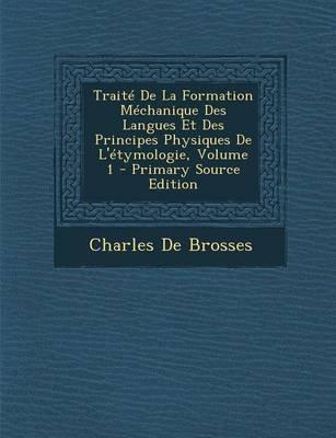 Traite de La Formation Mechanique Des Langues Et Des Principes Physiques de L'Etymologie, Volume 1 (French, Paperback,...