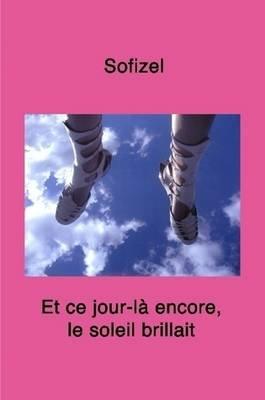 Et Ce Jour-la Encore, Le Soleil Brillait (French, Paperback): , Sofizel