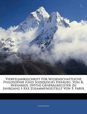Vierteljahrsschrift Fur Wissenschaftliche Philosophie (Und Soziologie) Herausg. Von R. Avenarius. [With] Generalregister Zu...