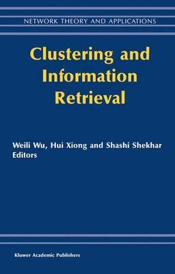 Clustering and Information Retrieval (Hardcover, 2004 ed.): Weili Wu, Hui Xiong, S. Shekhar