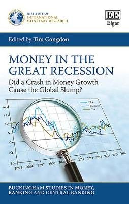 Money in the Great Recession - Did a Crash in Money Growth Cause the Global Slump? (Hardcover): Tim Congdon
